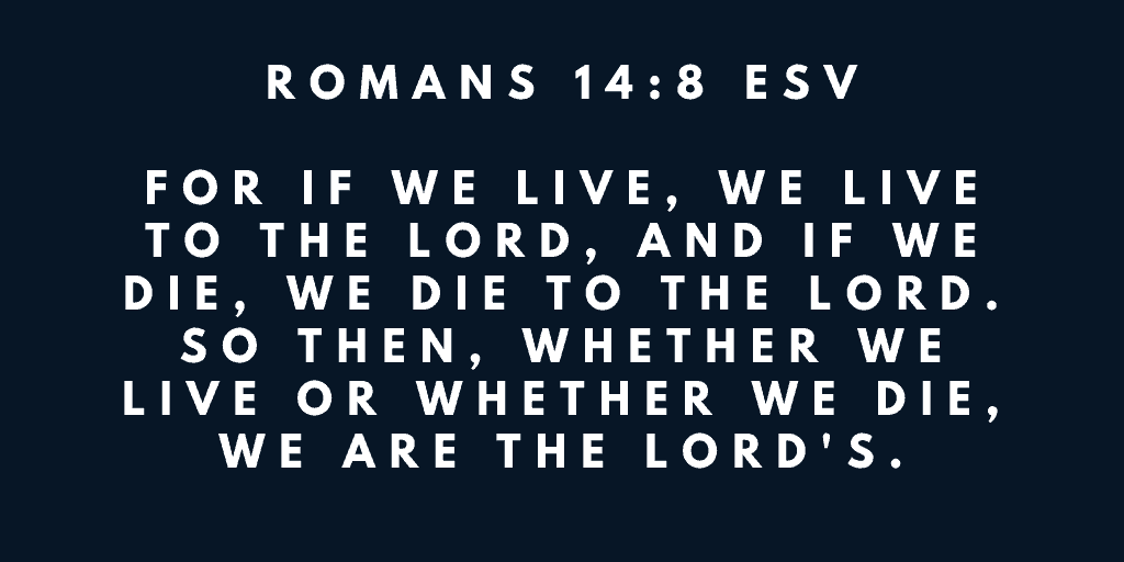 For if we live we live to the Lord and if we die we die to the Lord So then whether we live or whether we die we are the Lords