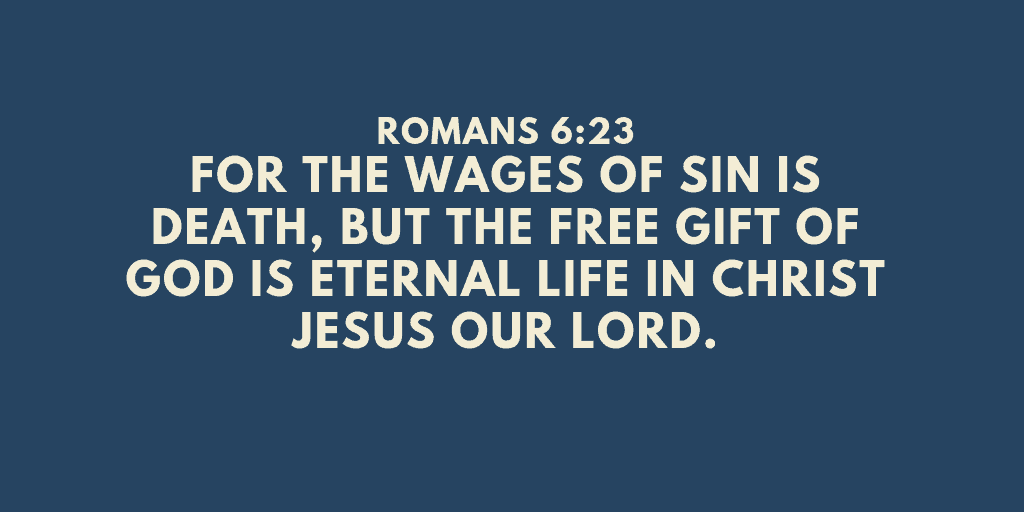 Romans 6-23 For the wages of sin is death but the free gift of God is eternal life in Christ Jesus our Lord
