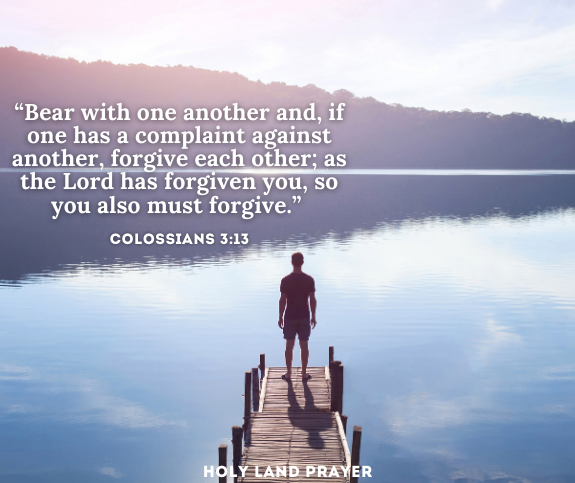 Colossians 3-13 Bear with one another and, if one has a complaint against another, forgive each other; as the Lord has forgiven you, so you also must forgive.