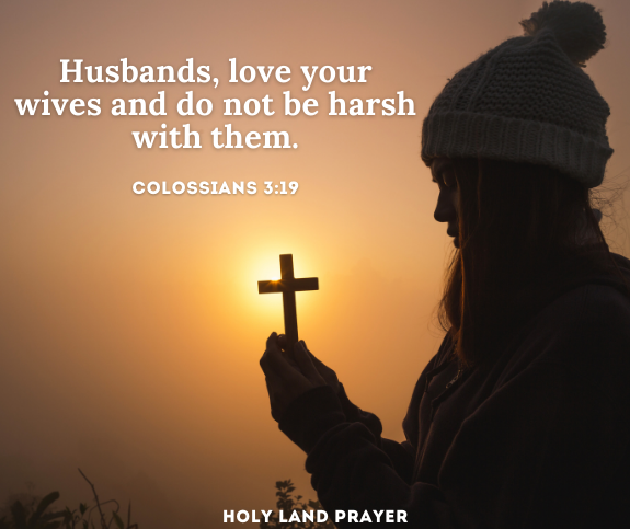Husbands, love your wives and do not be harsh with them. Colossians 3:19