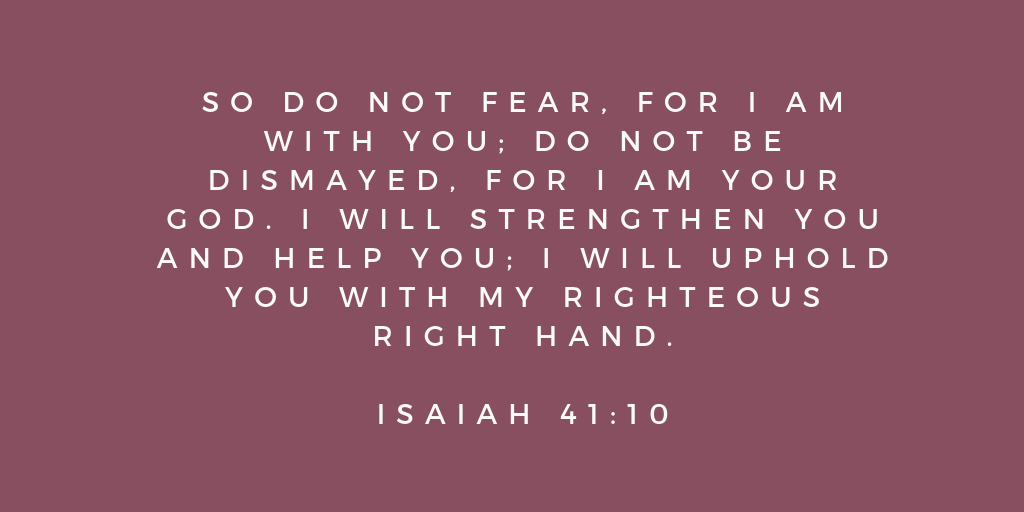 So do not fear for I am with you do not be dismayed for I am your God I will strengthen you and help you