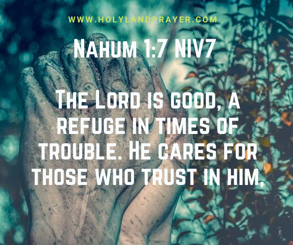 Nahum 1-7 NIV The Lord is good, a refuge in times of trouble. He cares for those who trust in him
